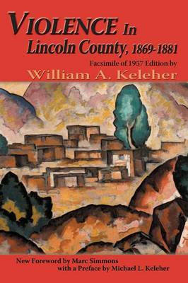 Violence in Lincoln County, 1869-1881 by William Aloysius Keleher
