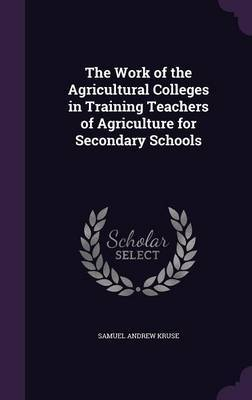 The Work of the Agricultural Colleges in Training Teachers of Agriculture for Secondary Schools by Samuel Andrew Kruse