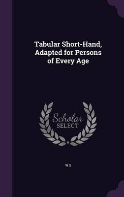 Tabular Short-Hand, Adapted for Persons of Every Age by W S