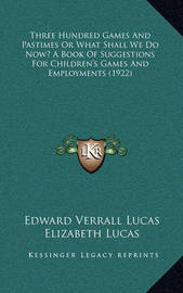 Three Hundred Games and Pastimes or What Shall We Do Now? a Book of Suggestions for Children's Games and Employments (1922) by Edward Verrall Lucas