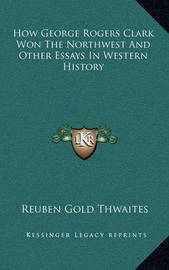 How George Rogers Clark Won the Northwest and Other Essays in Western History by Reuben Gold Thwaites