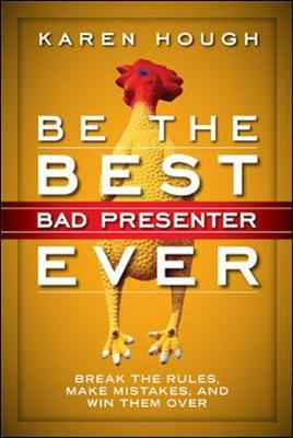 Be the Best Bad Presenter Ever: Break the Rules, Make Mistakes, and Win Them Over by Karen Hough