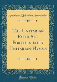 The Unitarian Faith Set Forth in fifty Unitarian Hymns (Classic Reprint) by American Unitarian Association image