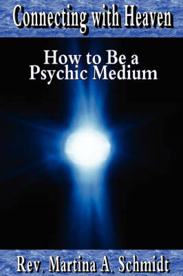 Connecting with Heaven: How to Be a Psychic Medium by Martina Schmidt