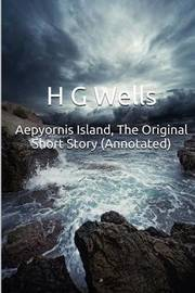 Aepyornis Island, the Original Short Story (Annotated): Masterpiece Collection: Aepyornis Island, H G Wells Famous Quotes, Book List, and Biography by H.G.Wells image