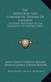 The Industrial and Commercial History of England: Lectures Delivered to the University of Oxford (1892) by James Edwin Thorold Rogers