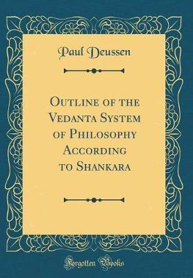 Outline of the Vedanta System of Philosophy According to Shankara (Classic Reprint) by Paul Deussen