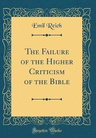 The Failure of the Higher Criticism of the Bible (Classic Reprint) by Emil Reich