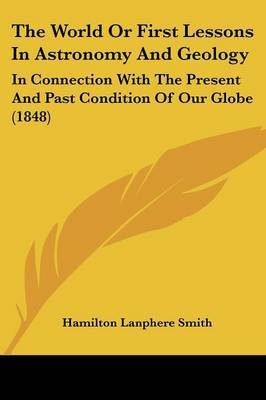 The World Or First Lessons In Astronomy And Geology: In Connection With The Present And Past Condition Of Our Globe (1848) by Hamilton Lanphere Smith image
