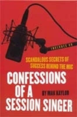 Confessions of a Session Singer: Scandalous Secrets of Success Behind the Mic by Mak Kaylor