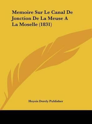 Memoire Sur Le Canal de Jonction de La Meuse a la Moselle (1831) by Derely Publisher Hoyois Derely Publisher