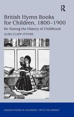 British Hymn Books for Children, 1800-1900 by Alisa Clapp-Itnyre