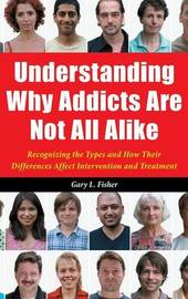 Understanding Why Addicts Are Not All Alike by Gary L Fisher