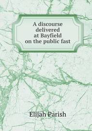 A Discourse Delivered at Bayfield on the Public Fast by Elijah Parish