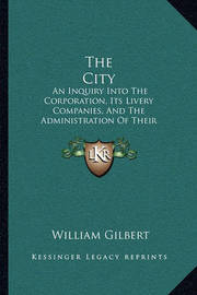 The City the City: An Inquiry Into the Corporation, Its Livery Companies, and Tan Inquiry Into the Corporation, Its Livery Companies, and the Administration of Their Charities and Endowments (1877) He Administration of Their Charities and Endowments (1877 by William Gilbert