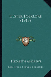 Ulster Folklore (1913) Ulster Folklore (1913) by Elizabeth Andrews, BSC