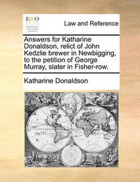 Answers for Katharine Donaldson, Relict of John Kedzlie Brewer in Newbigging, to the Petition of George Murray Slater in Fisher-Row. by Katharine Donaldson