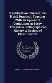Classification, Theorectical [!] and Practical, Together with an Appendix Containing an Essay Towards a Bibliographical History of System of Classification by Ernest Cushing Richardson