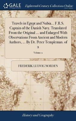 Travels in Egypt and Nubia... F.R.S. Captain of the Danish Navy. Translated from the Original ... and Enlarged with Observations from Ancient and Modern Authors, ... by Dr. Peter Templeman. of 2; Volume 2 by Frederik Ludvig Norden