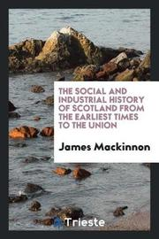 The Social and Industrial History of Scotland from the Earliest Times to the Union by James MacKinnon