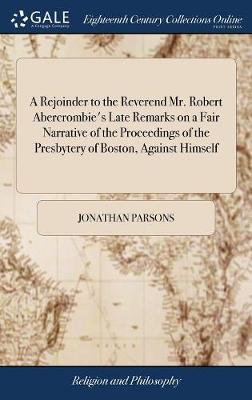 A Rejoinder to the Reverend Mr. Robert Abercrombie's Late Remarks on a Fair Narrative of the Proceedings of the Presbytery of Boston, Against Himself by Jonathan Parsons