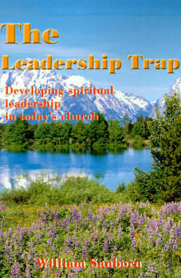 The Leadership Trap: Developing Spiritual Leadership in Today's Church by William Sanborn