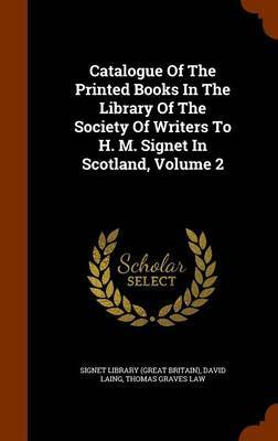 Catalogue of the Printed Books in the Library of the Society of Writers to H. M. Signet in Scotland, Volume 2 by David Laing