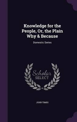 Knowledge for the People, Or, the Plain Why & Because by John Timbs image