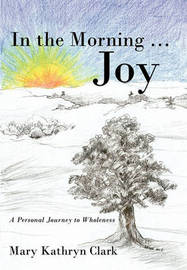 In the Morning ... Joy: A Personal Journey to Wholeness by Mary Kathryn Clark