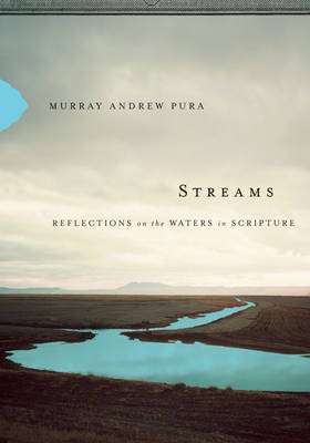Streams: Reflections on the Waters in Scripture by Murray Andrew Pura