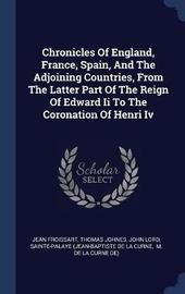 Chronicles of England, France, Spain, and the Adjoining Countries, from the Latter Part of the Reign of Edward II to the Coronation of Henri IV by Jean Froissart