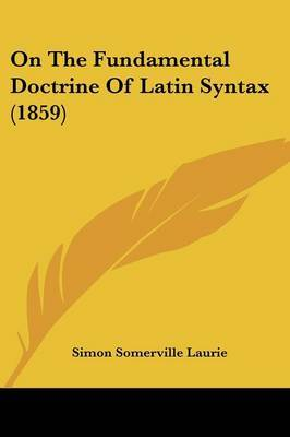 On The Fundamental Doctrine Of Latin Syntax (1859) by Simon Somerville Laurie image