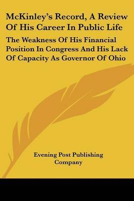 McKinley's Record, a Review of His Career in Public Life: The Weakness of His Financial Position in Congress and His Lack of Capacity as Governor of Ohio by Post Publishing Company Evening Post Publishing Company