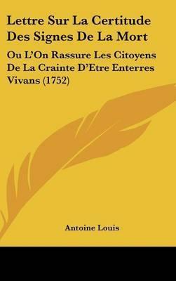 Lettre Sur La Certitude Des Signes De La Mort: Ou L'On Rassure Les Citoyens De La Crainte D'Etre Enterres Vivans (1752) by Antoine Louis