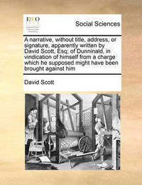 A Narrative, Without Title, Address, or Signature, Apparently Written by David Scott, Esq; Of Dunninald, in Vindication of Himself from a Charge Which He Supposed Might Have Been Brought Against Him by David Scott