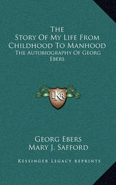 The Story of My Life from Childhood to Manhood: The Autobiography of Georg Ebers by Georg Ebers