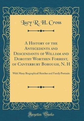 A History of the Antecedents and Descendants of William and Dorothy Worthen Forrest, of Canterbury Borough, N. H by Lucy R H Cross