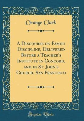 A Discourse on Family Discipline, Delivered Before a Teacher's Institute in Concord, and in St. John's Church, San Francisco (Classic Reprint) by Orange Clark