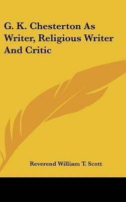 G. K. Chesterton as Writer, Religious Writer and Critic by Reverend William T. Scott image