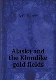 Alaska and the Klondike Gold Fields by A.C. Harris