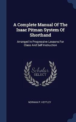 A Complete Manual of the Isaac Pitman System of Shorthand by Norman P Heffley