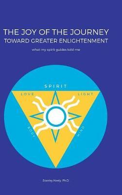 The Joy of the Journey Toward Greater Enlightenment by Ph D Stanley Keely