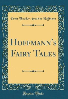 Hoffmann's Fairy Tales (Classic Reprint) by Ernst Theodor Amadeus Hoffmann