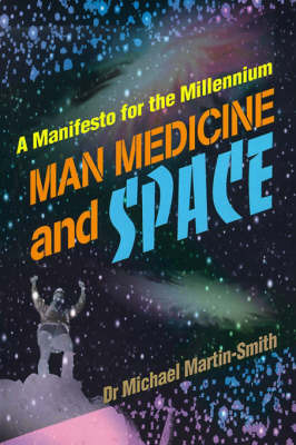 Man Medicine and Space: A Manifesto for the Millennium by Michael Martin-Smith