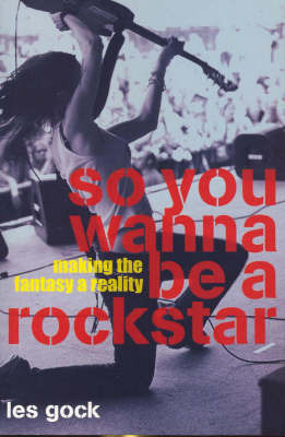 So You Wanna Be a Rock Star?: Making the Fantasy a Reality by Les Gock