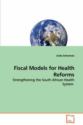Fiscal Models for Health Reforms - Strengthening the South African Health System by Linda Schoeman