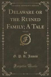 Delaware or the Ruined Family; A Tale, Vol. 1 of 3 (Classic Reprint) by George Payne Rainsford James