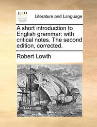 A Short Introduction to English Grammar: With Critical Notes. the Second Edition, Corrected. by Robert Lowth
