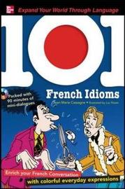 101 French Idioms: Enrich Your French Conversation with Colorful Everyday Sayings by Jean-Marie Cassagne