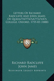 Letters of Richard Radcliffe and John James of Queena Acentsacentsa A-Acentsa Acentss College, Oxford, 1755-83 (1888) by John James